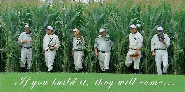 If you build it, they will come. -Field of Dreams
